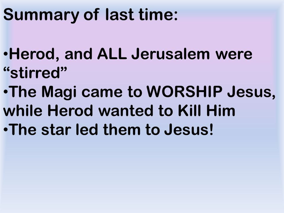 Summary of last time: Herod, and ALL Jerusalem were stirred The Magi came to WORSHIP Jesus, while Herod wanted to Kill Him The star led them to Jesus!