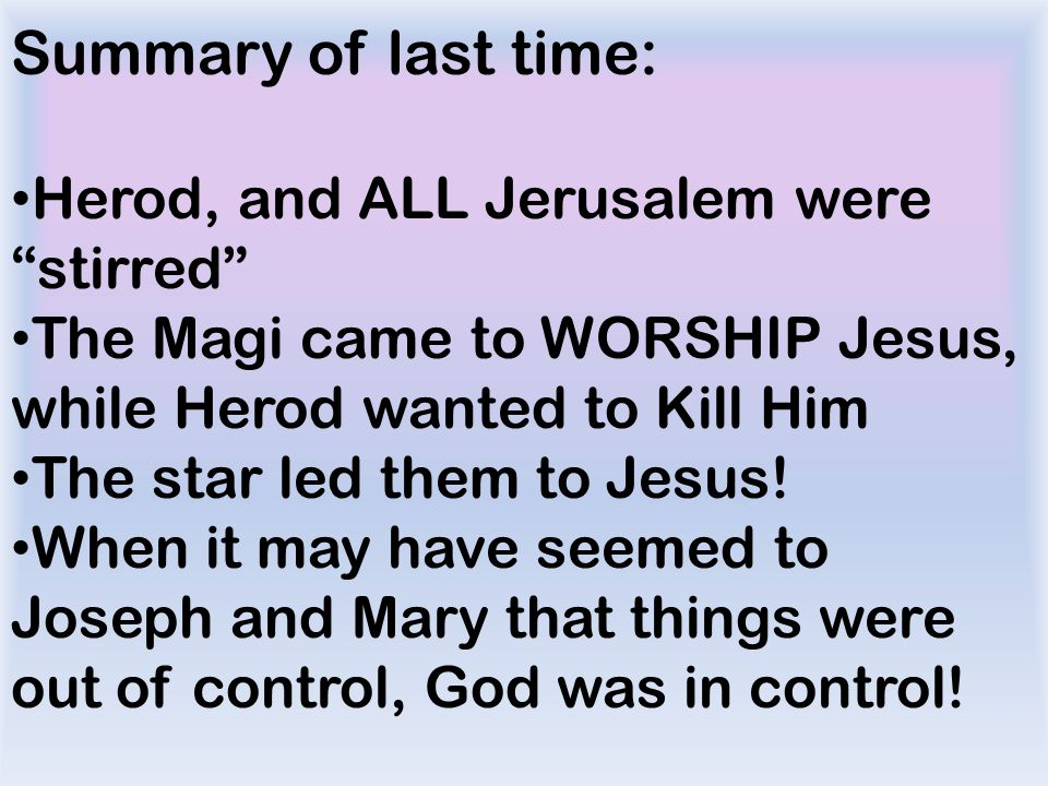 Summary of last time: Herod, and ALL Jerusalem were stirred The Magi came to WORSHIP Jesus, while Herod wanted to Kill Him The star led them to Jesus.