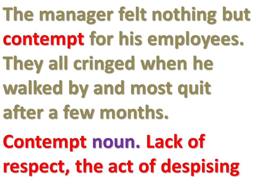 The manager felt nothing but contempt for his employees.