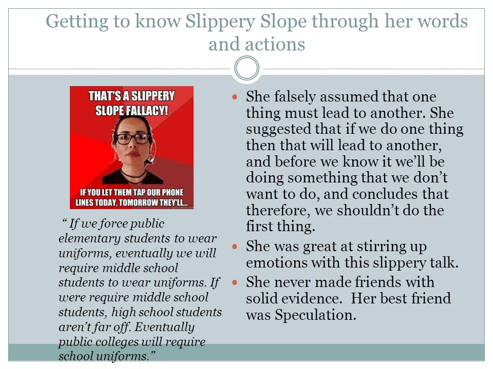 Getting to know Slippery Slope through her words and actions She falsely assumed that one thing must lead to another.