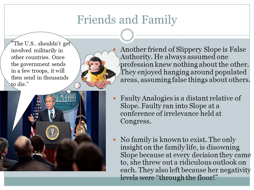 Friends and Family Another friend of Slippery Slope is False Authority.