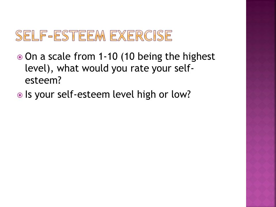  On a scale from 1-10 (10 being the highest level), what would you rate your self- esteem.