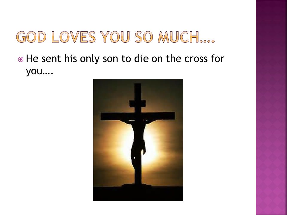  He sent his only son to die on the cross for you….