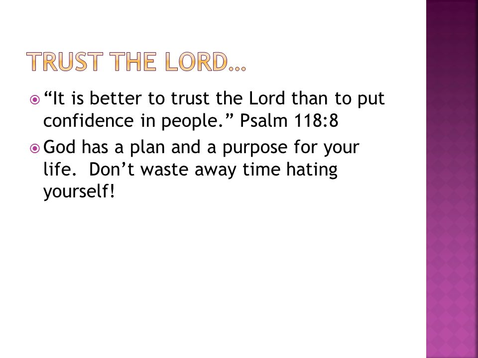  It is better to trust the Lord than to put confidence in people. Psalm 118:8  God has a plan and a purpose for your life.