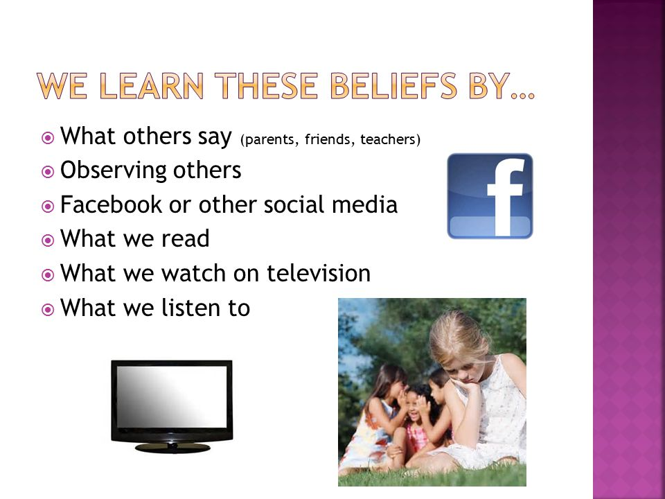  What others say (parents, friends, teachers)  Observing others  Facebook or other social media  What we read  What we watch on television  What we listen to