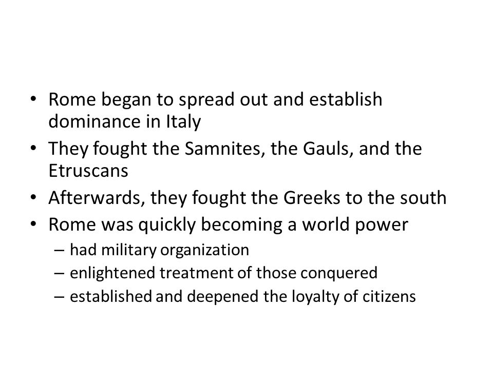 Rome began to spread out and establish dominance in Italy They fought the Samnites, the Gauls, and the Etruscans Afterwards, they fought the Greeks to