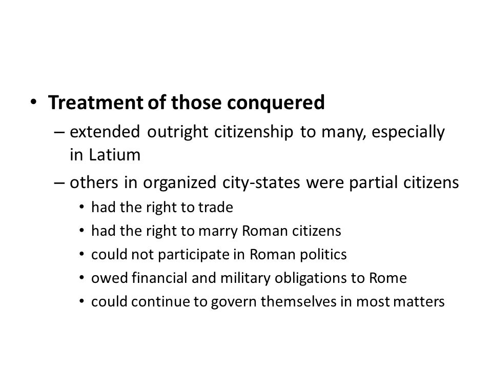 Treatment of those conquered – extended outright citizenship to many, especially in Latium – others in organized city-states were partial citizens had