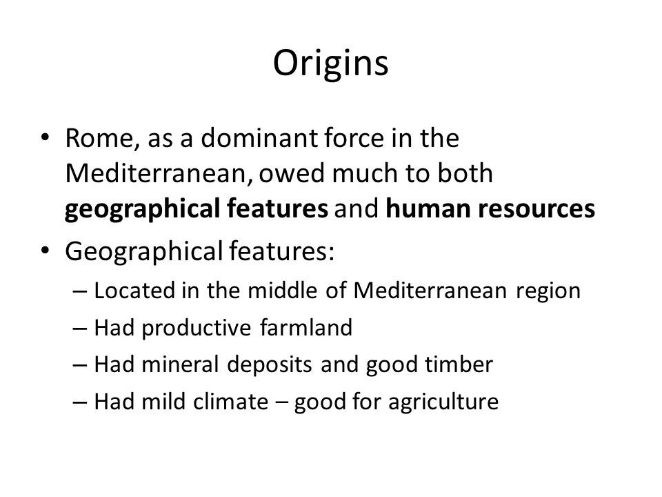Origins Rome, as a dominant force in the Mediterranean, owed much to both geographical features and human resources Geographical features: – Located i