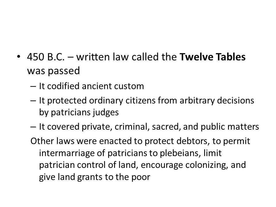 450 B.C. – written law called the Twelve Tables was passed – It codified ancient custom – It protected ordinary citizens from arbitrary decisions by p