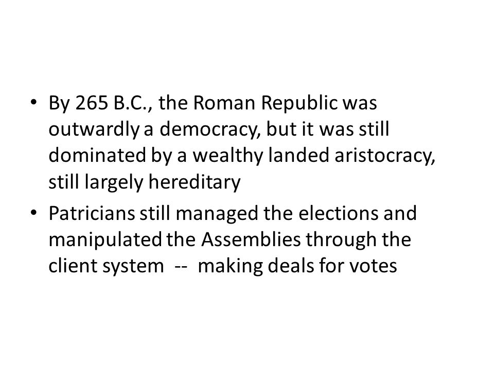 By 265 B.C., the Roman Republic was outwardly a democracy, but it was still dominated by a wealthy landed aristocracy, still largely hereditary Patric