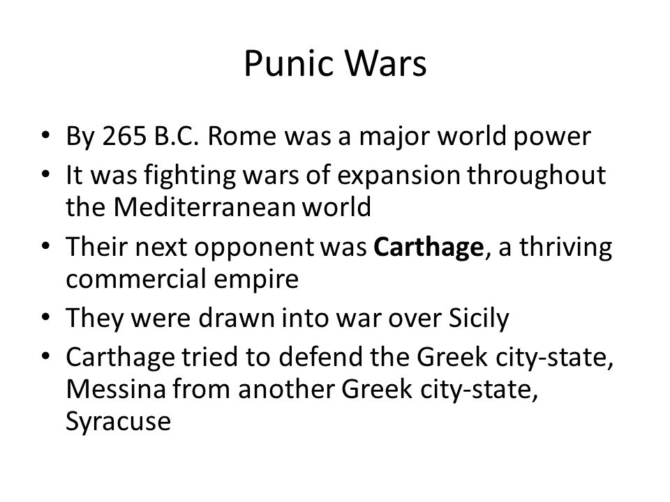 Punic Wars By 265 B.C. Rome was a major world power It was fighting wars of expansion throughout the Mediterranean world Their next opponent was Carth