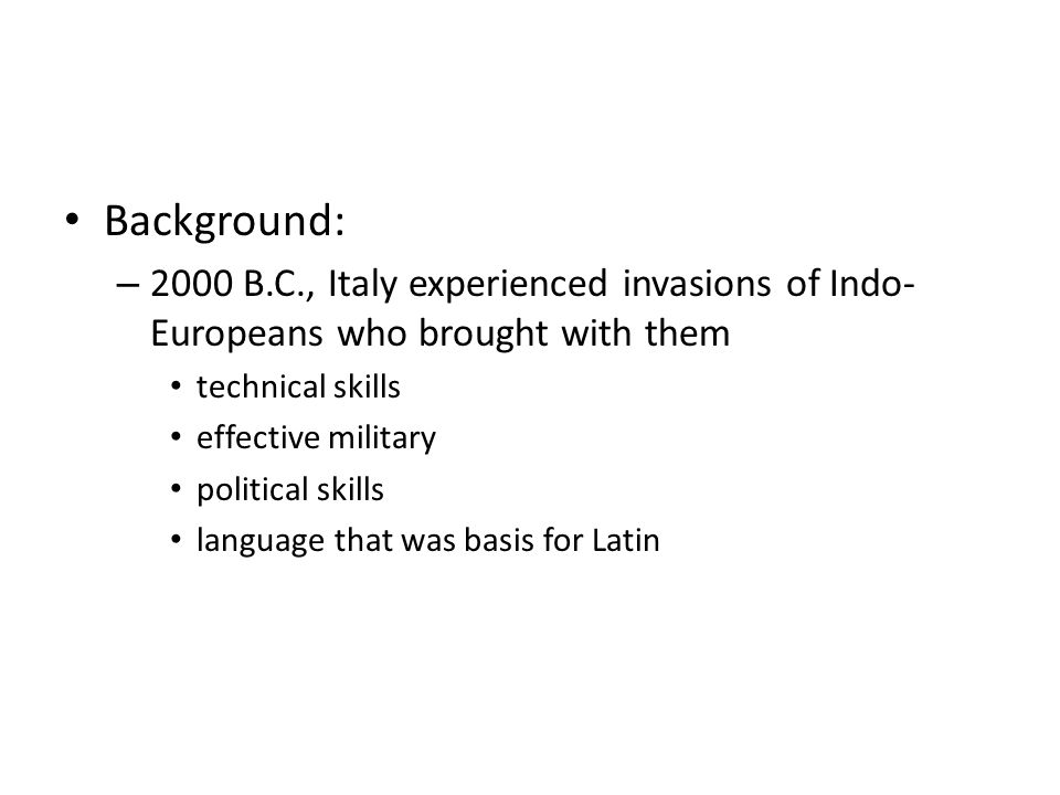 Background: – 2000 B.C., Italy experienced invasions of Indo- Europeans who brought with them technical skills effective military political skills lan