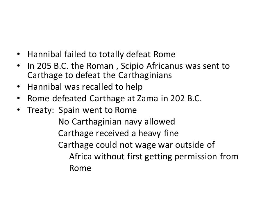Hannibal failed to totally defeat Rome In 205 B.C. the Roman, Scipio Africanus was sent to Carthage to defeat the Carthaginians Hannibal was recalled