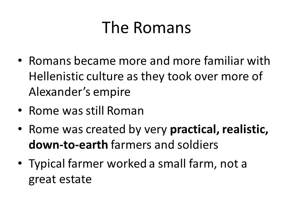 The Romans Romans became more and more familiar with Hellenistic culture as they took over more of Alexander's empire Rome was still Roman Rome was cr