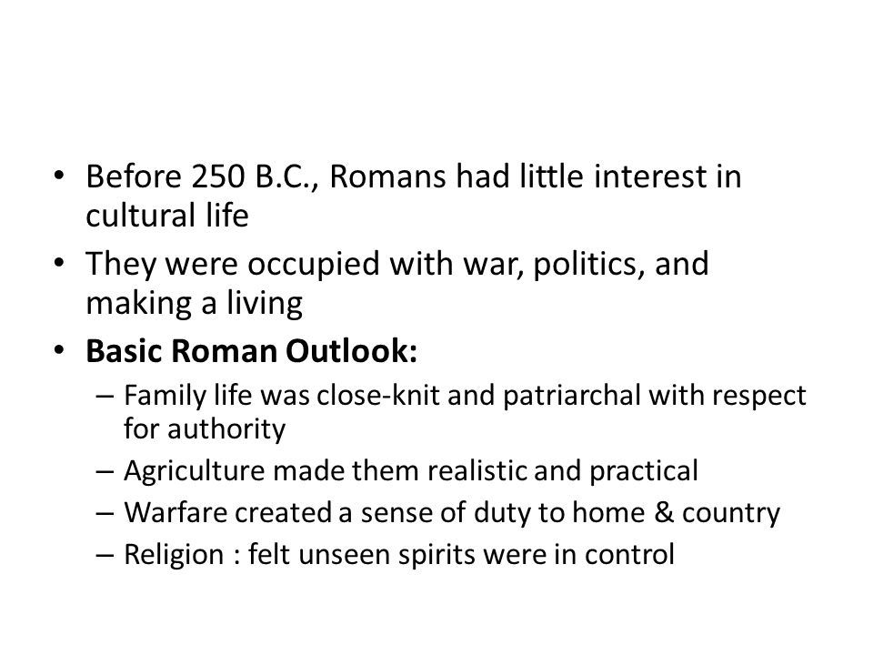 Before 250 B.C., Romans had little interest in cultural life They were occupied with war, politics, and making a living Basic Roman Outlook: – Family