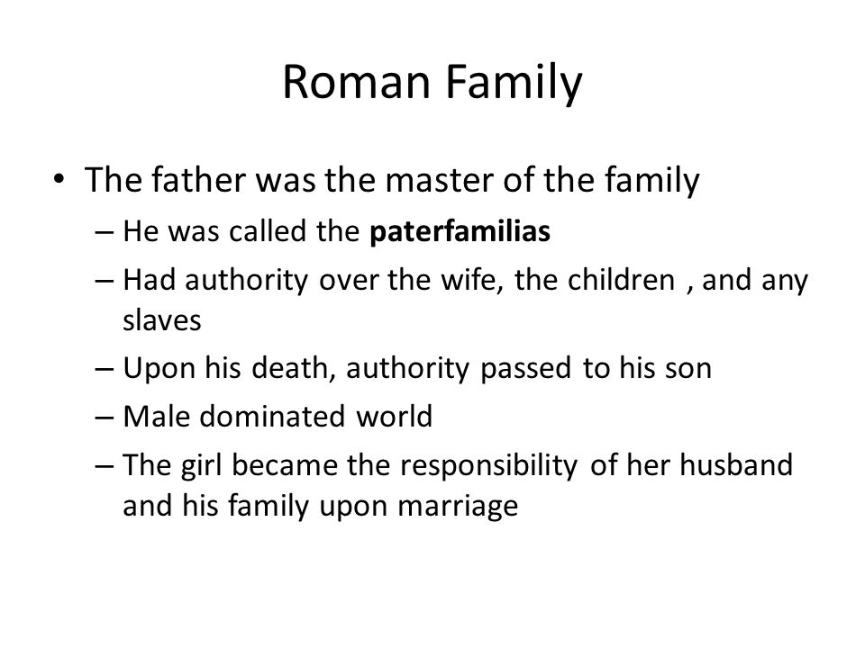 Roman Family The father was the master of the family – He was called the paterfamilias – Had authority over the wife, the children, and any slaves – U