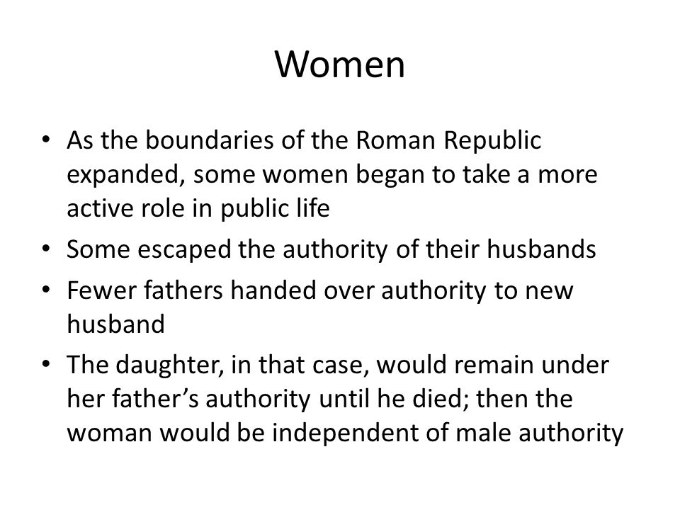 Women As the boundaries of the Roman Republic expanded, some women began to take a more active role in public life Some escaped the authority of their