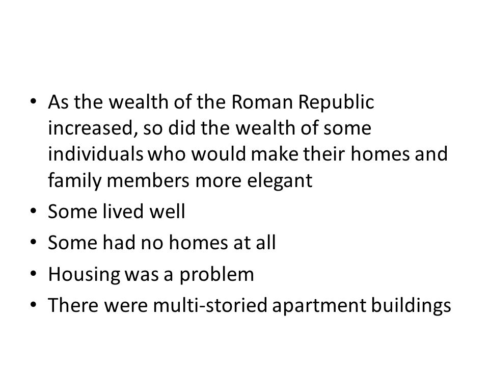 As the wealth of the Roman Republic increased, so did the wealth of some individuals who would make their homes and family members more elegant Some l