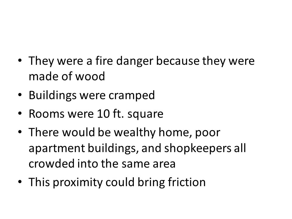 They were a fire danger because they were made of wood Buildings were cramped Rooms were 10 ft. square There would be wealthy home, poor apartment bui