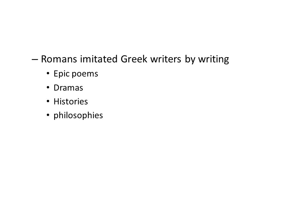 – Romans imitated Greek writers by writing Epic poems Dramas Histories philosophies