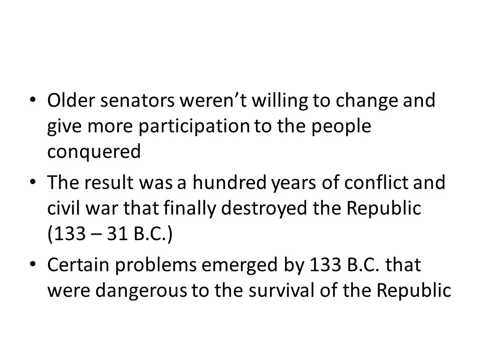 Older senators weren't willing to change and give more participation to the people conquered The result was a hundred years of conflict and civil war