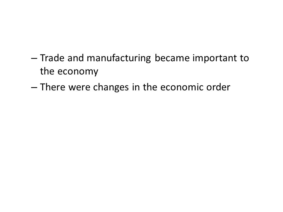 – Trade and manufacturing became important to the economy – There were changes in the economic order