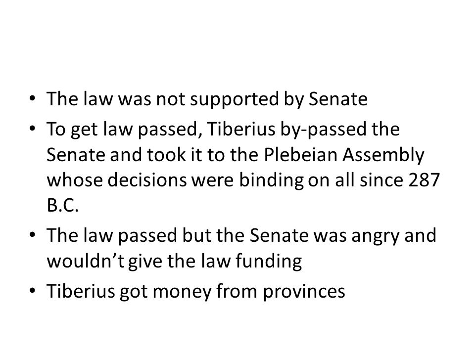 The law was not supported by Senate To get law passed, Tiberius by-passed the Senate and took it to the Plebeian Assembly whose decisions were binding