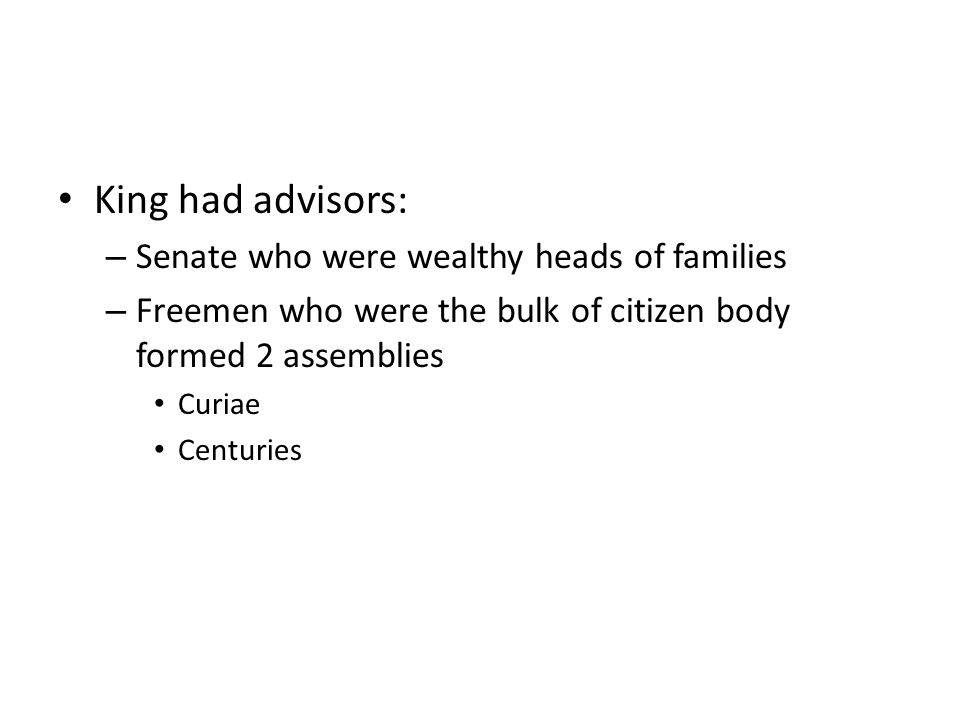 King had advisors: – Senate who were wealthy heads of families – Freemen who were the bulk of citizen body formed 2 assemblies Curiae Centuries