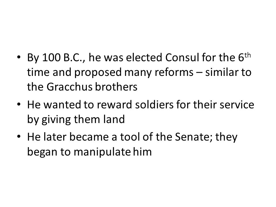 By 100 B.C., he was elected Consul for the 6 th time and proposed many reforms – similar to the Gracchus brothers He wanted to reward soldiers for the