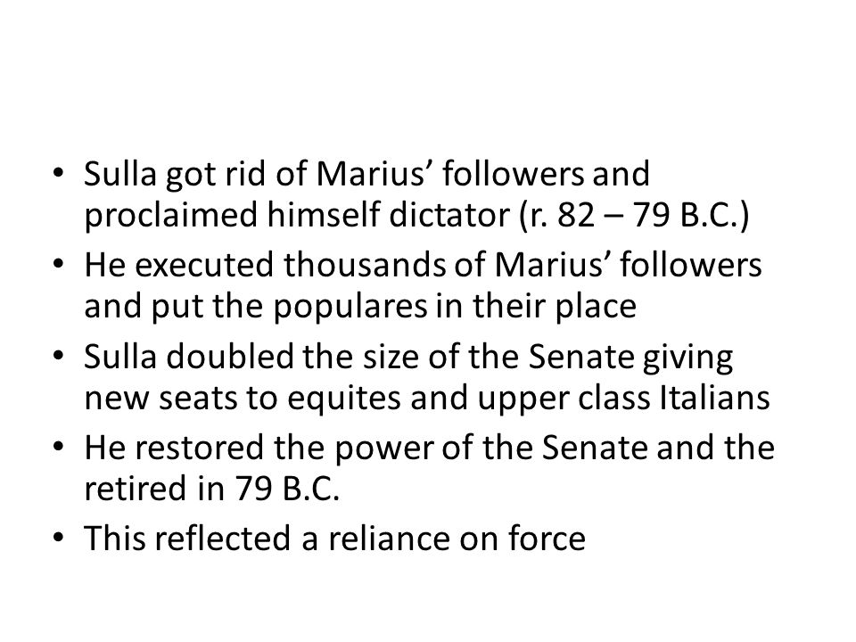 Sulla got rid of Marius' followers and proclaimed himself dictator (r. 82 – 79 B.C.) He executed thousands of Marius' followers and put the populares
