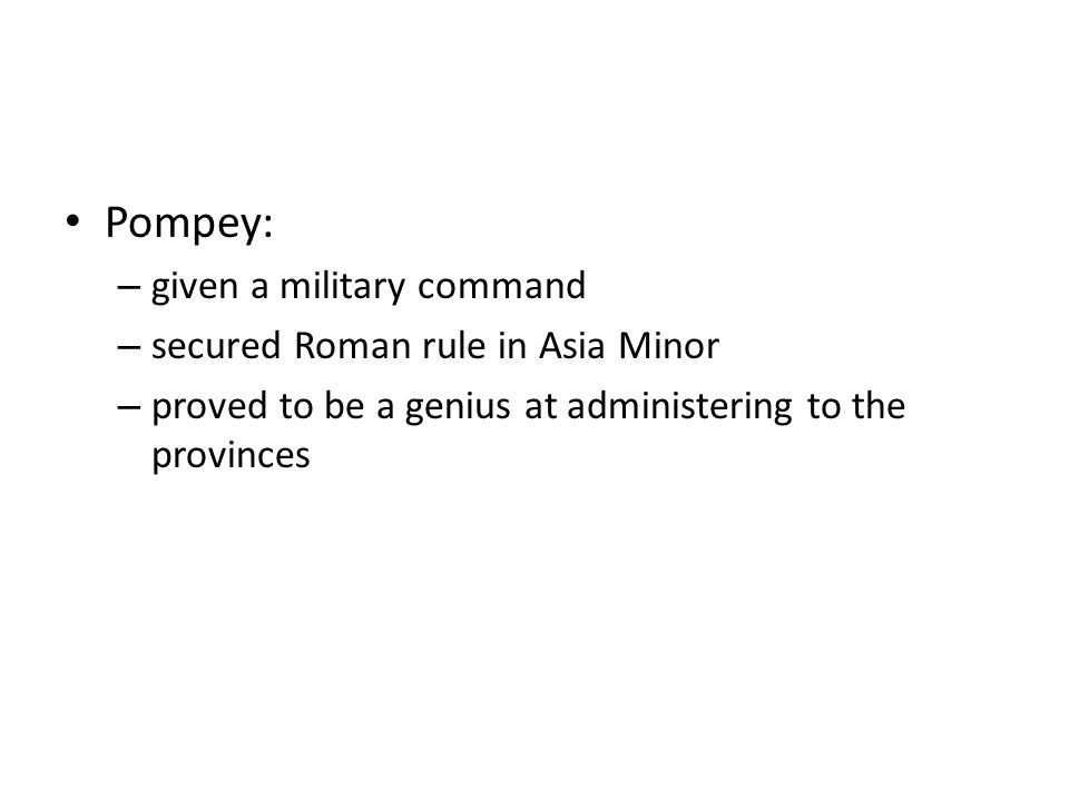 Pompey: – given a military command – secured Roman rule in Asia Minor – proved to be a genius at administering to the provinces