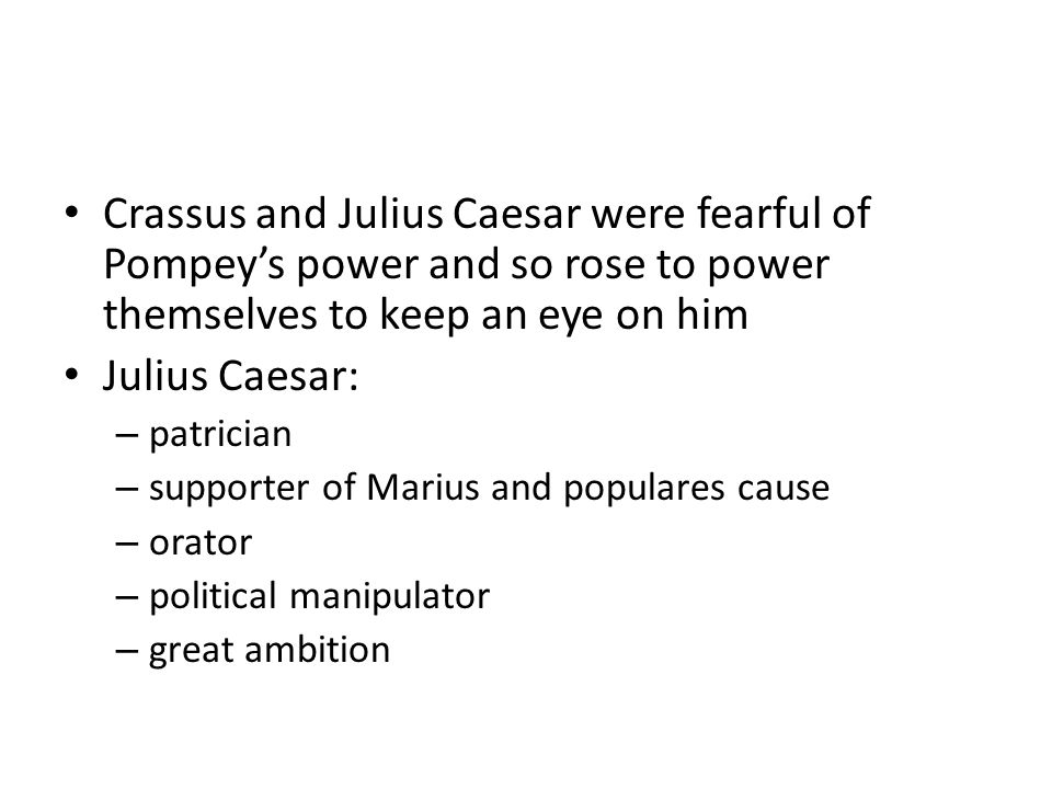 Crassus and Julius Caesar were fearful of Pompey's power and so rose to power themselves to keep an eye on him Julius Caesar: – patrician – supporter