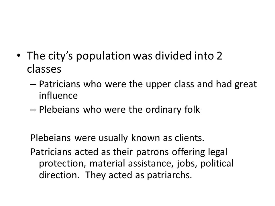 The city's population was divided into 2 classes – Patricians who were the upper class and had great influence – Plebeians who were the ordinary folk