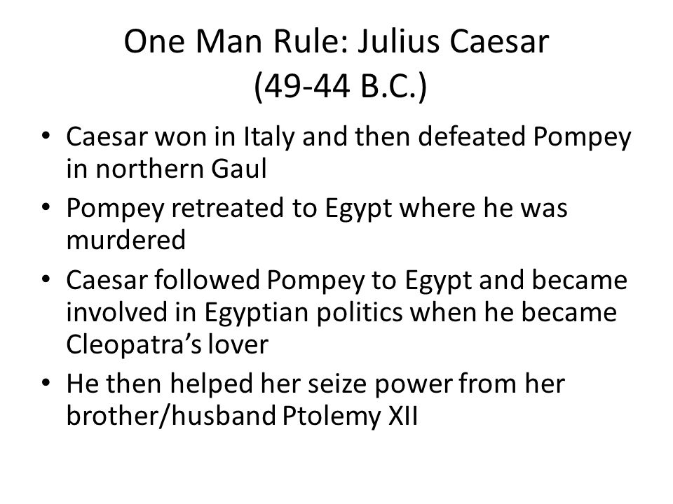 One Man Rule: Julius Caesar (49-44 B.C.) Caesar won in Italy and then defeated Pompey in northern Gaul Pompey retreated to Egypt where he was murdered