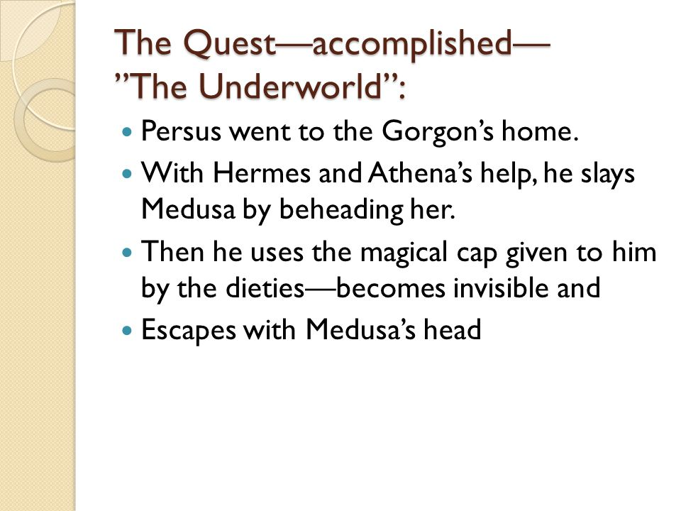 The Quest—accomplished— The Underworld : Persus went to the Gorgon's home.