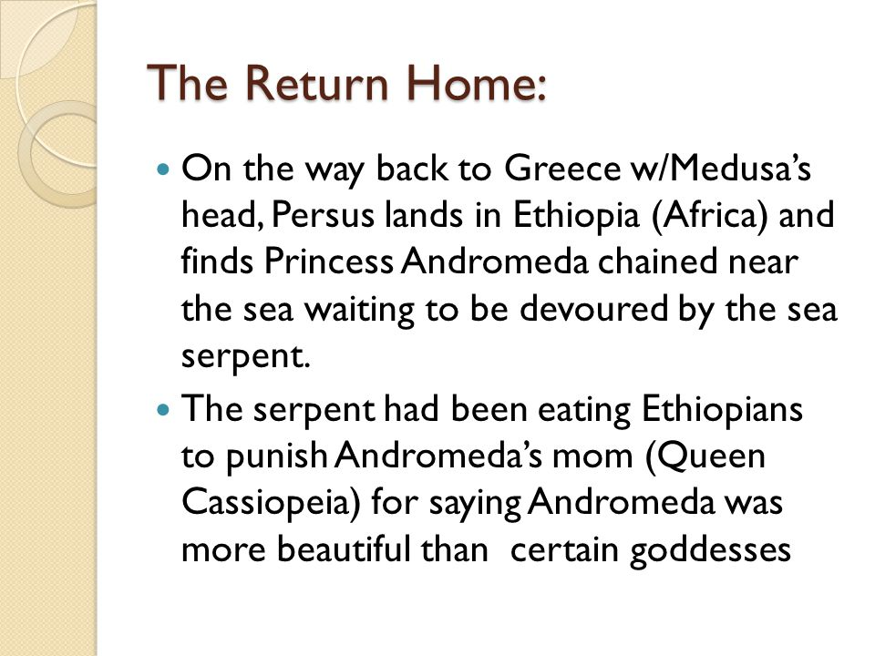 The Return Home: On the way back to Greece w/Medusa's head, Persus lands in Ethiopia (Africa) and finds Princess Andromeda chained near the sea waiting to be devoured by the sea serpent.