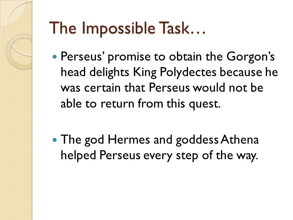 The Impossible Task… Perseus' promise to obtain the Gorgon's head delights King Polydectes because he was certain that Perseus would not be able to return from this quest.