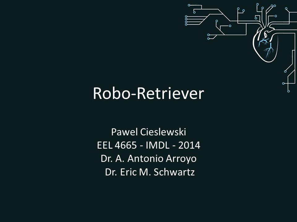 Robo-Retriever Pawel Cieslewski EEL 4665 - IMDL - 2014 Dr. A. Antonio Arroyo Dr. Eric M. Schwartz