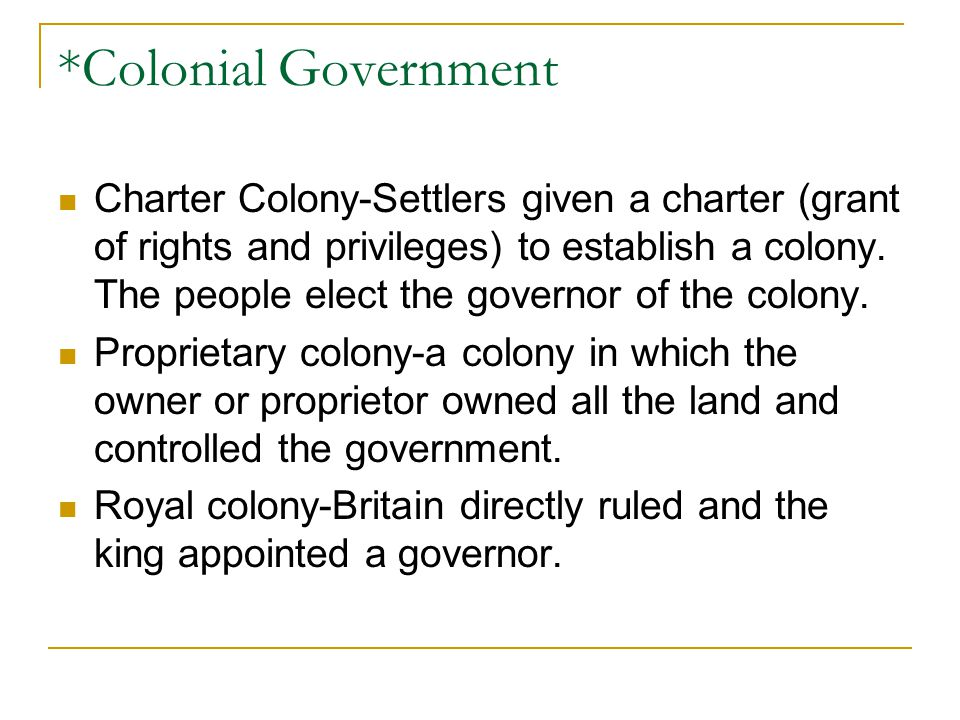 *Colonial Government Charter Colony-Settlers given a charter (grant of rights and privileges) to establish a colony.