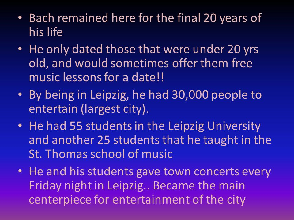 Bach remained here for the final 20 years of his life He only dated those that were under 20 yrs old, and would sometimes offer them free music lessons for a date!.