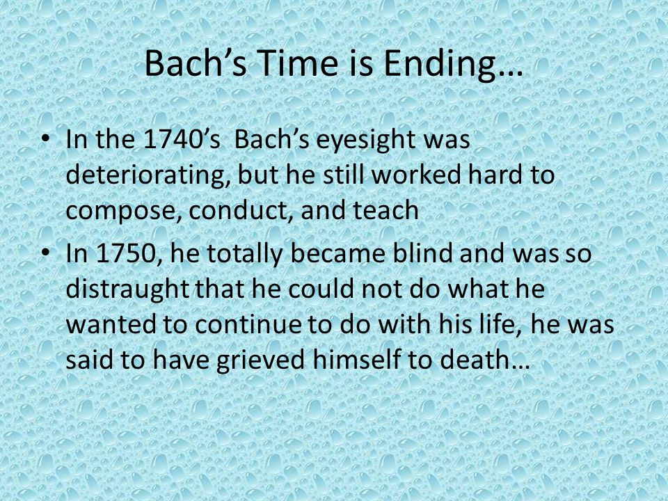Bach's Time is Ending… In the 1740's Bach's eyesight was deteriorating, but he still worked hard to compose, conduct, and teach In 1750, he totally became blind and was so distraught that he could not do what he wanted to continue to do with his life, he was said to have grieved himself to death…