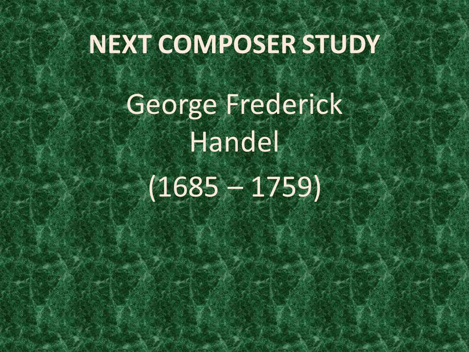 NEXT COMPOSER STUDY George Frederick Handel (1685 – 1759)