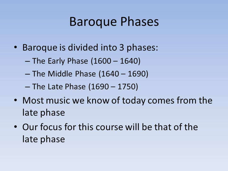 Baroque Phases Baroque is divided into 3 phases: – The Early Phase (1600 – 1640) – The Middle Phase (1640 – 1690) – The Late Phase (1690 – 1750) Most music we know of today comes from the late phase Our focus for this course will be that of the late phase