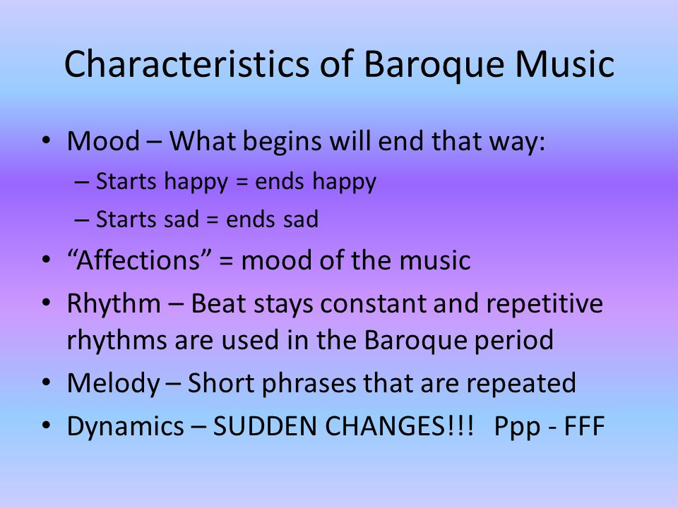 Characteristics of Baroque Music Mood – What begins will end that way: – Starts happy = ends happy – Starts sad = ends sad Affections = mood of the music Rhythm – Beat stays constant and repetitive rhythms are used in the Baroque period Melody – Short phrases that are repeated Dynamics – SUDDEN CHANGES!!.
