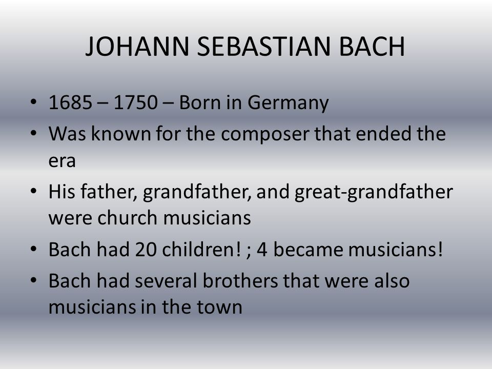 JOHANN SEBASTIAN BACH 1685 – 1750 – Born in Germany Was known for the composer that ended the era His father, grandfather, and great-grandfather were church musicians Bach had 20 children.