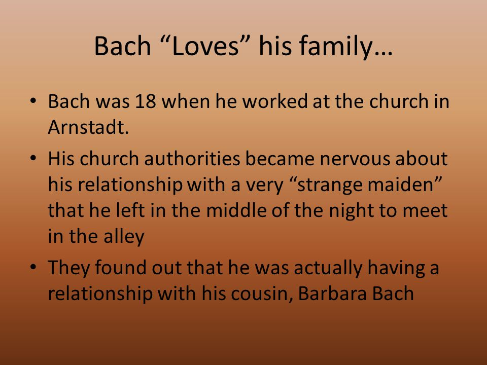 Bach Loves his family… Bach was 18 when he worked at the church in Arnstadt.