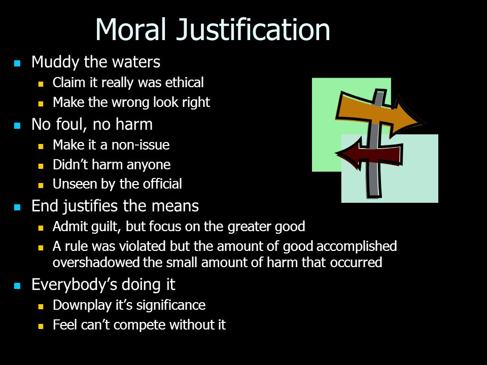 Moral Justification Muddy the waters Muddy the waters Claim it really was ethical Claim it really was ethical Make the wrong look right Make the wrong look right No foul, no harm No foul, no harm Make it a non-issue Make it a non-issue Didn't harm anyone Didn't harm anyone Unseen by the official Unseen by the official End justifies the means End justifies the means Admit guilt, but focus on the greater good Admit guilt, but focus on the greater good A rule was violated but the amount of good accomplished overshadowed the small amount of harm that occurred A rule was violated but the amount of good accomplished overshadowed the small amount of harm that occurred Everybody's doing it Everybody's doing it Downplay it's significance Downplay it's significance Feel can't compete without it Feel can't compete without it