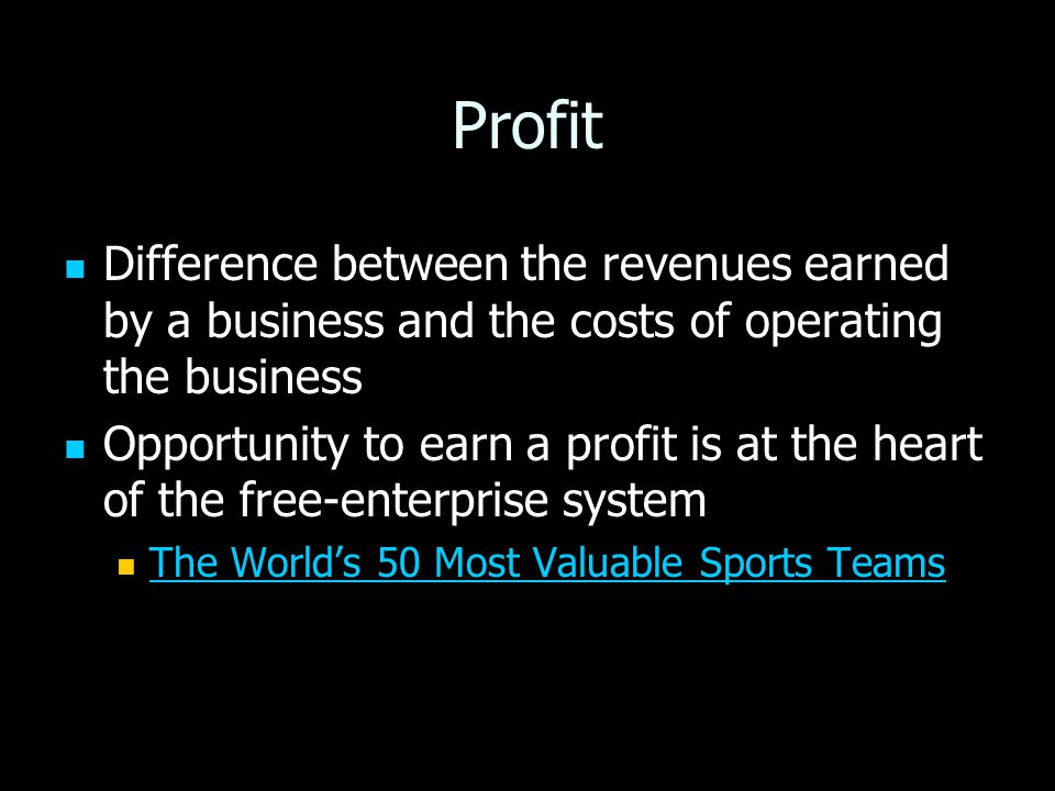 Profit Difference between the revenues earned by a business and the costs of operating the business Difference between the revenues earned by a business and the costs of operating the business Opportunity to earn a profit is at the heart of the free-enterprise system Opportunity to earn a profit is at the heart of the free-enterprise system The World's 50 Most Valuable Sports Teams The World's 50 Most Valuable Sports Teams The World's 50 Most Valuable Sports Teams The World's 50 Most Valuable Sports Teams