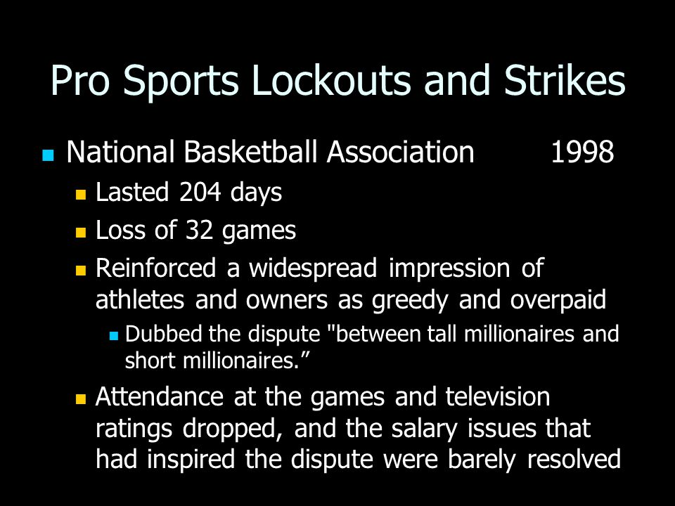 Pro Sports Lockouts and Strikes National Basketball Association 1998 National Basketball Association 1998 Lasted 204 days Lasted 204 days Loss of 32 games Loss of 32 games Reinforced a widespread impression of athletes and owners as greedy and overpaid Dubbed the dispute between tall millionaires and short millionaires. Attendance at the games and television ratings dropped, and the salary issues that had inspired the dispute were barely resolved