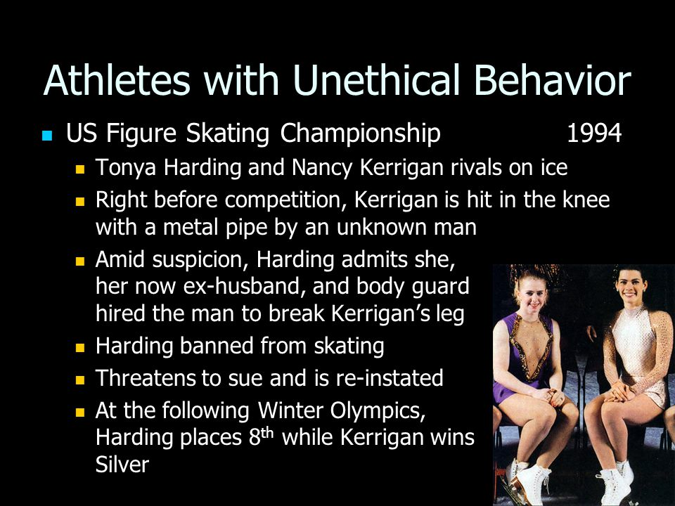 Athletes with Unethical Behavior US Figure Skating Championship 1994 US Figure Skating Championship 1994 Tonya Harding and Nancy Kerrigan rivals on ice Tonya Harding and Nancy Kerrigan rivals on ice Right before competition, Kerrigan is hit in the knee with a metal pipe by an unknown man Right before competition, Kerrigan is hit in the knee with a metal pipe by an unknown man Amid suspicion, Harding admits she, her now ex-husband, and body guard hired the man to break Kerrigan's leg Amid suspicion, Harding admits she, her now ex-husband, and body guard hired the man to break Kerrigan's leg Harding banned from skating Harding banned from skating Threatens to sue and is re-instated Threatens to sue and is re-instated At the following Winter Olympics, Harding places 8 th while Kerrigan wins Silver At the following Winter Olympics, Harding places 8 th while Kerrigan wins Silver